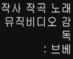 작사 작곡 노래 : 브베 / 뮤비 출연 : 브베 / 뮤비 감독 : 브베